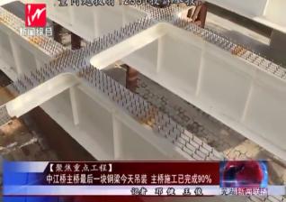 【聚焦重点工程】中江桥主桥最后一块钢梁今天吊装 主桥施工已完成90%