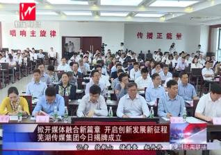 掀开媒体融合新篇章 开启创新发展新征程 芜湖传媒集团今日揭牌成立