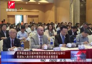 世界制造业区域和城市合作发展高峰论坛举行 芜湖加入南京都市圈智能制造发展联盟