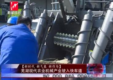 【新时代新气象新作为】芜湖现代农业机械产业驶入快车道
