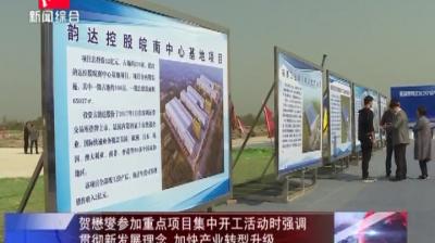 贺懋燮参加重点项目集中开工活动时强调 贯彻新发展理念 加快产业转型升级