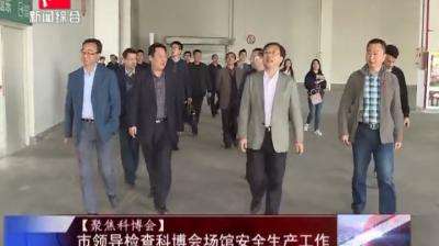 【聚焦科博会】市领导检查科博会场馆安全生产工作