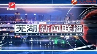 芜湖新闻联播2018-04-11