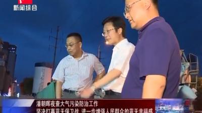 潘朝晖夜查大气污染防治工作 坚决打赢蓝天保卫战 进一步增强人民群众的蓝天幸福感