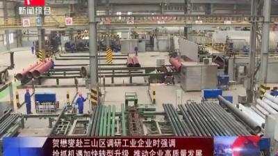 贺懋燮赴三山区调研工业企业时强调 抢抓机遇加快转型升级 推动企业高质量发展
