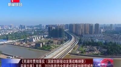 《芜湖市贯彻落实<国家创新驱动发展战略纲要>实施方案》发布2020年我市全面建成国家创新型城市