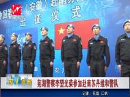 芜湖警察李堃光荣参加赴南苏丹维和警队