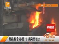 紧挨数个油桶  车辆突然着火