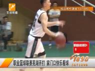 职业篮球联赛芜湖开打 家门口快乐看球