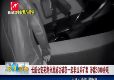 长航公安芜湖分局成功破获一起非法采矿案 涉案5000余吨