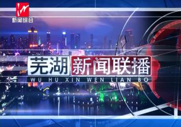 芜湖新闻联播-2020-09-21