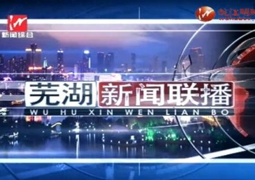 芜湖新闻联播 2020-09-18