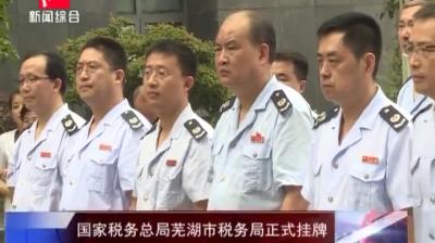 国家税务总局芜湖市税务局正式挂牌