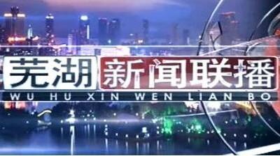 芜湖新闻联播-2021-04-10